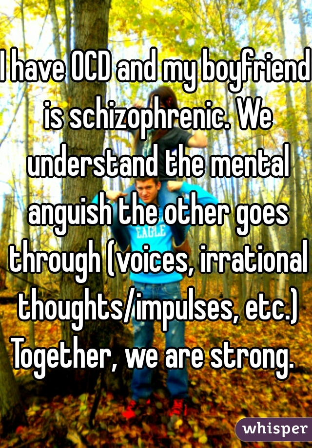 I have OCD and my boyfriend is schizophrenic. We understand the mental anguish the other goes through (voices, irrational thoughts/impulses, etc.) Together, we are strong.