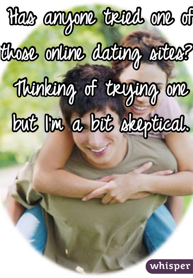 Has anyone tried one of those online dating sites? Thinking of trying one but I'm a bit skeptical.