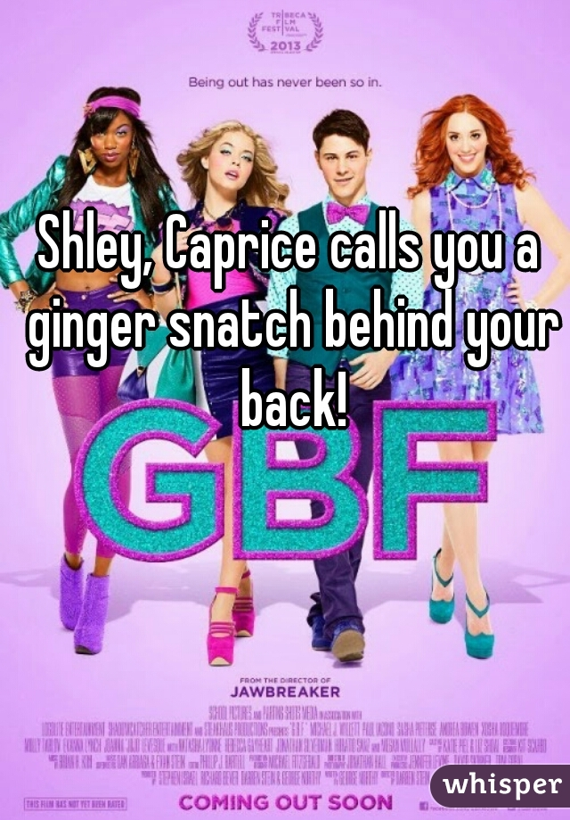 Shley, Caprice calls you a ginger snatch behind your back!