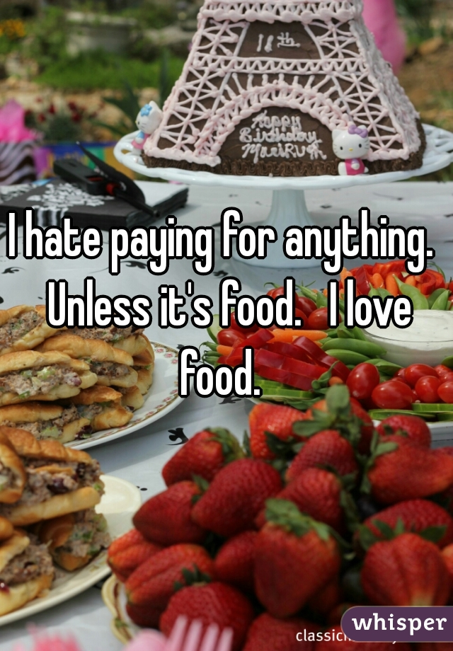 I hate paying for anything.  Unless it's food.   I love food.