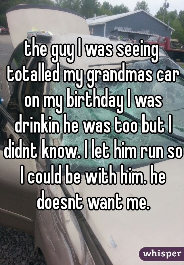 the guy I was seeing totalled my grandmas car on my birthday I was drinkin he was too but I didnt know. I let him run so I could be with him. he doesnt want me.