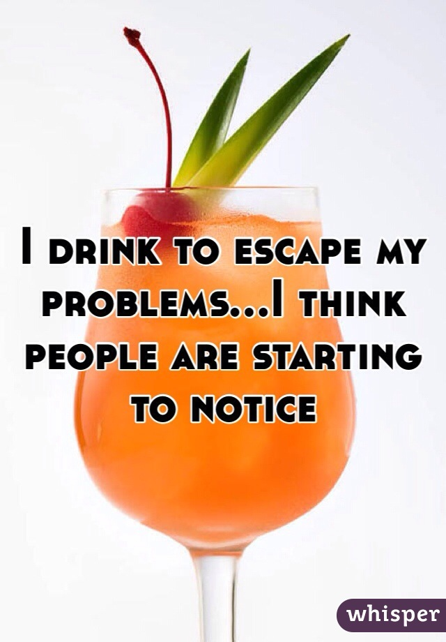 I drink to escape my problems...I think people are starting to notice