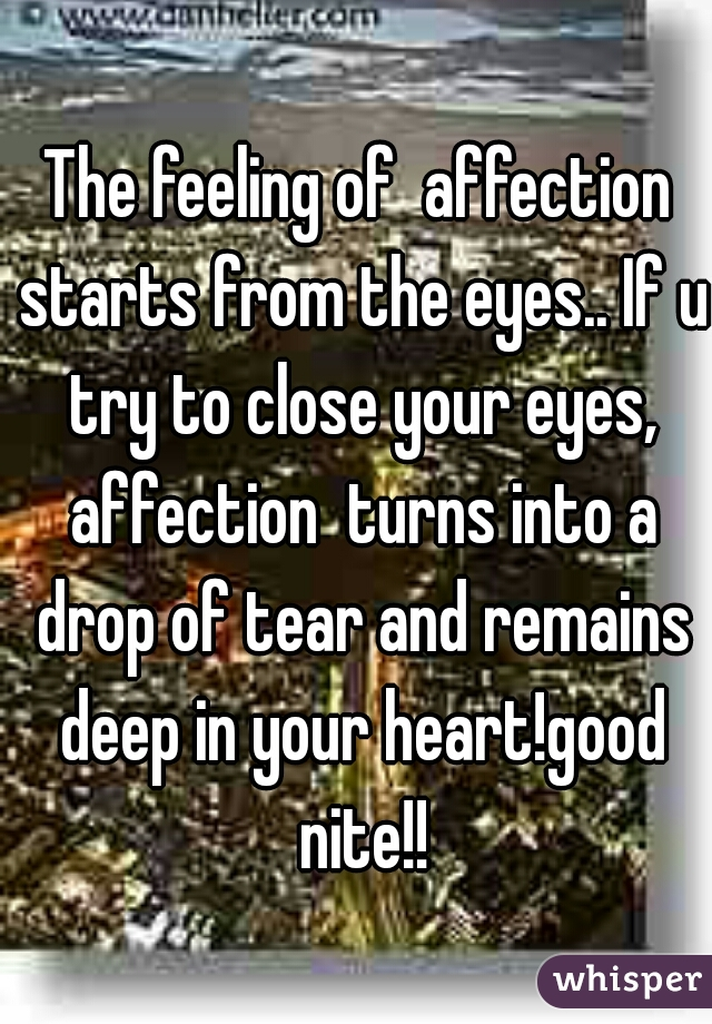 The feeling of  affection starts from the eyes.. If u try to close your eyes, affection  turns into a drop of tear and remains deep in your heart!good nite!!