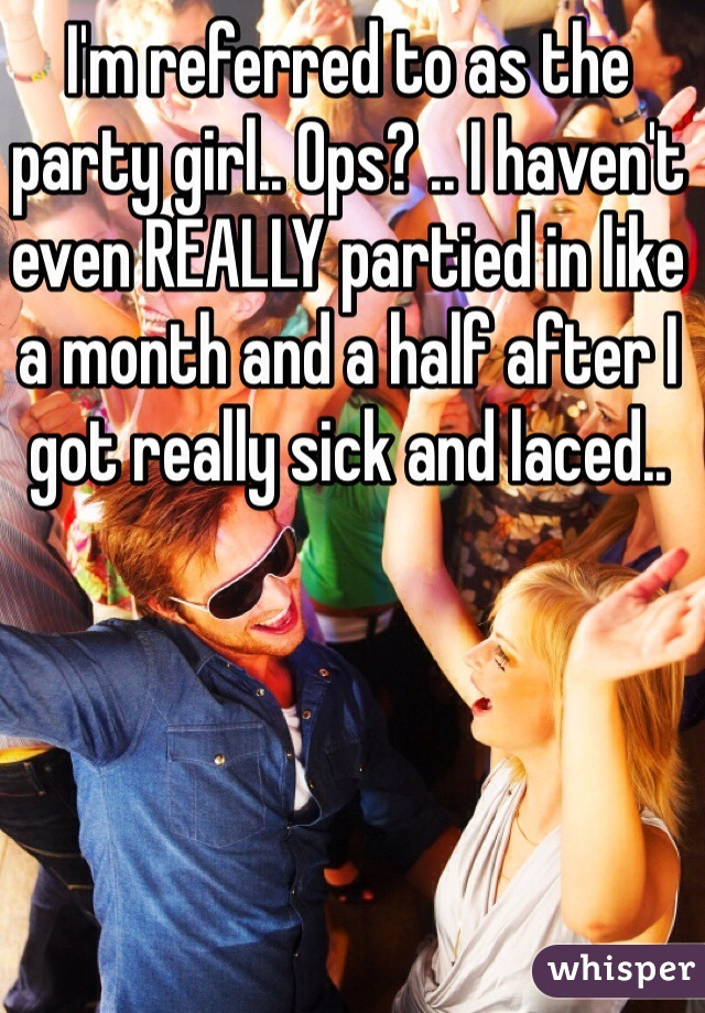 I'm referred to as the party girl.. Ops? .. I haven't even REALLY partied in like a month and a half after I got really sick and laced..