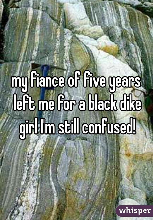 my fiance of five years left me for a black dike girl I'm still confused!