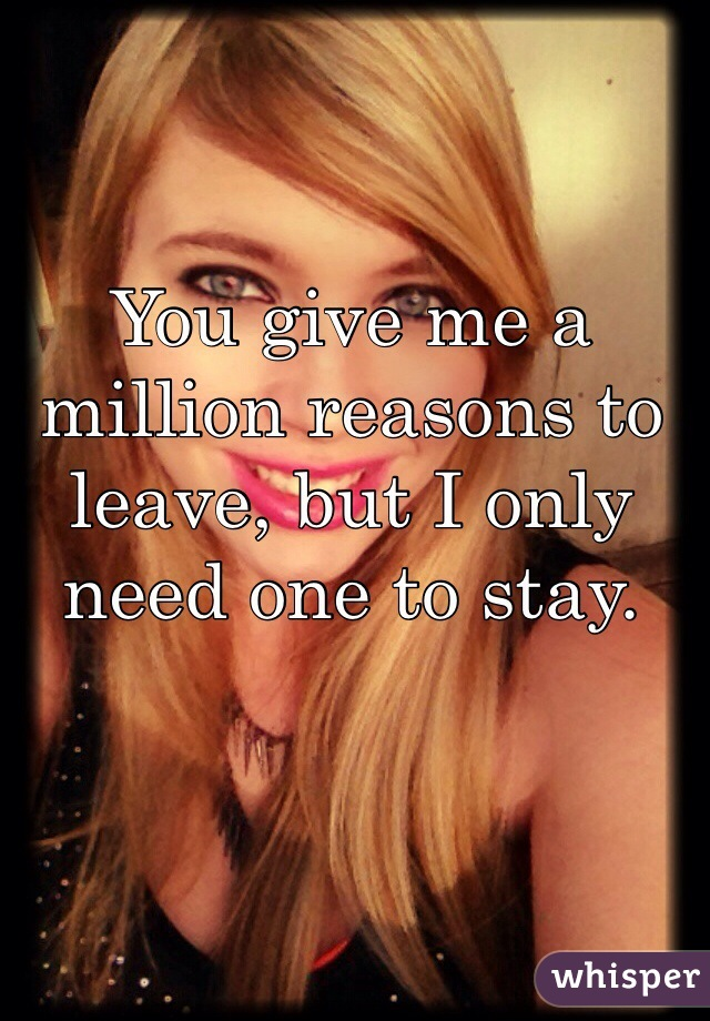 You give me a million reasons to leave, but I only need one to stay.