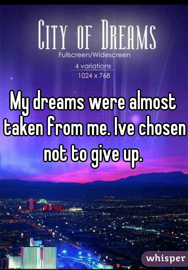 My dreams were almost taken from me. Ive chosen not to give up.