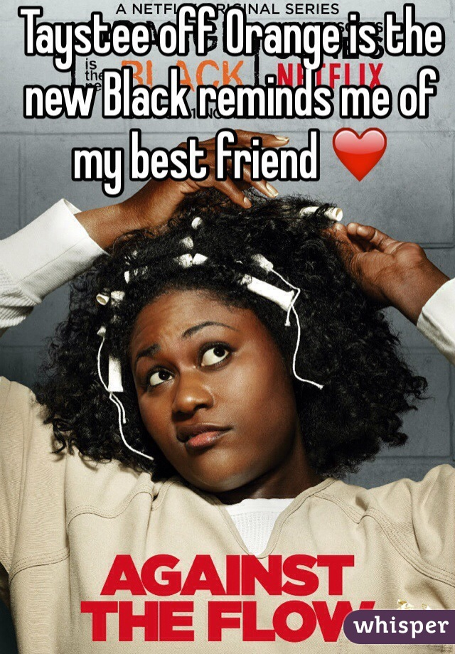 Taystee off Orange is the new Black reminds me of my best friend ❤️
