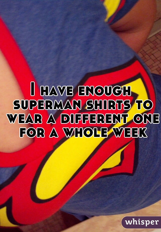 I have enough superman shirts to wear a different one for a whole week