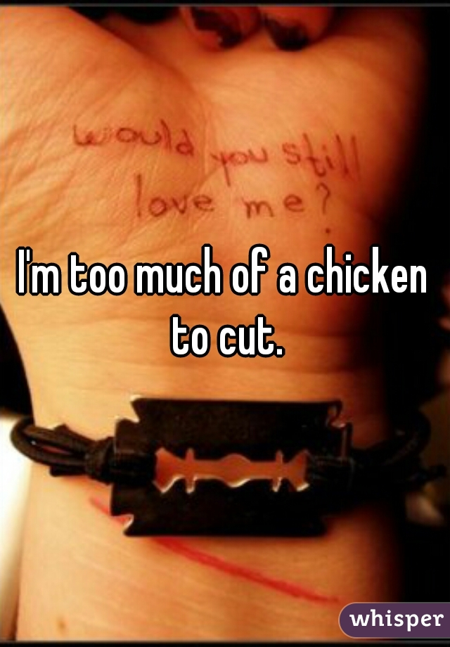 I'm too much of a chicken to cut.
