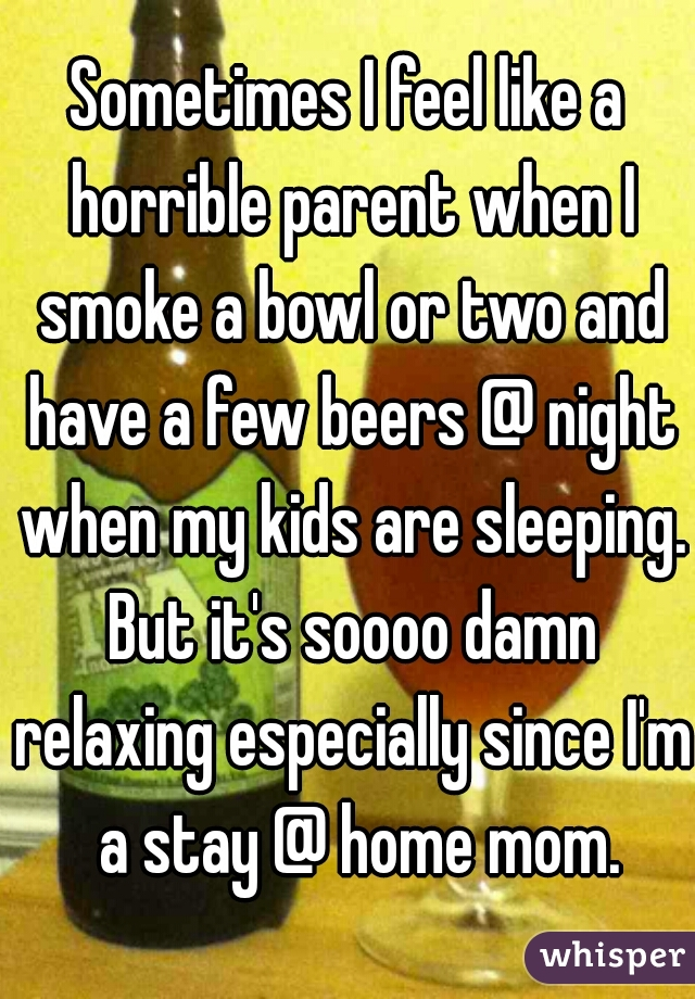 Sometimes I feel like a horrible parent when I smoke a bowl or two and have a few beers @ night when my kids are sleeping. But it's soooo damn relaxing especially since I'm  a stay @ home mom.