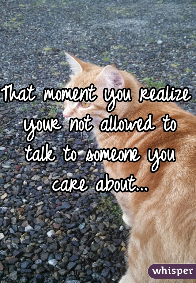 That moment you realize your not allowed to talk to someone you care about...