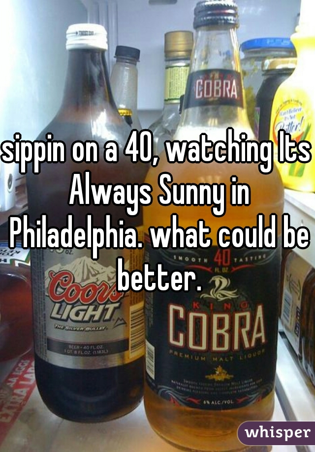 sippin on a 40, watching Its Always Sunny in Philadelphia. what could be better.