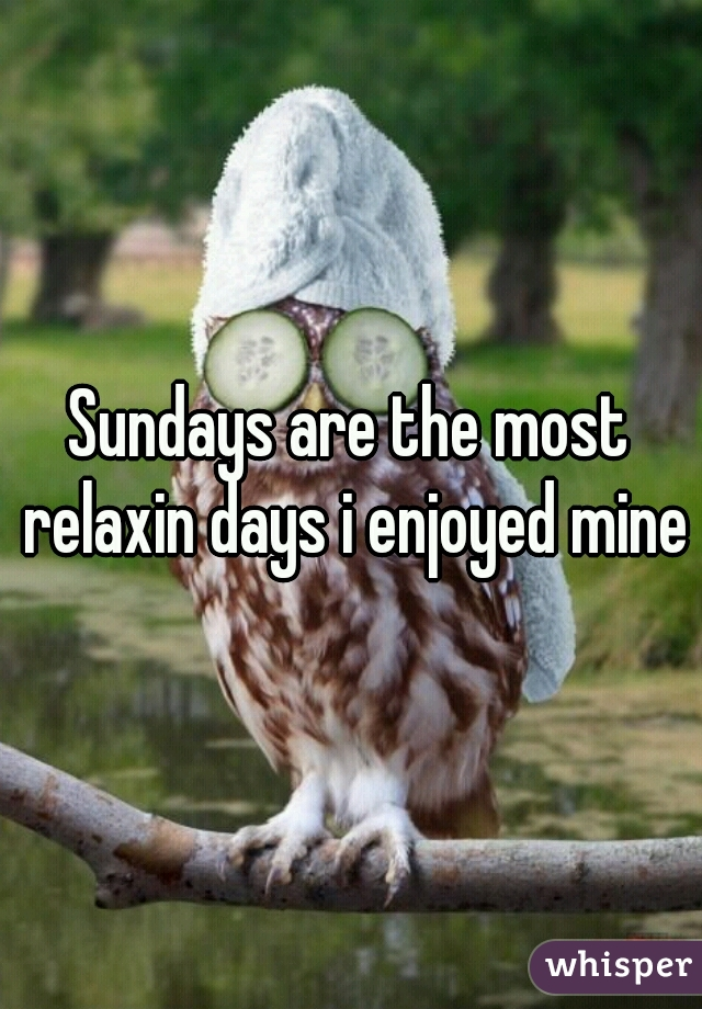 Sundays are the most relaxin days i enjoyed mine