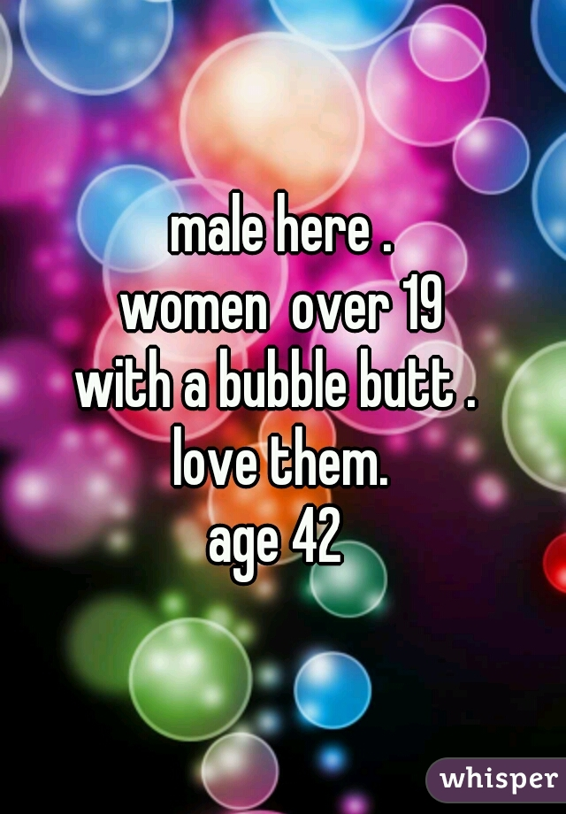 male here . women  over 19 with a bubble butt .  love them. age 42