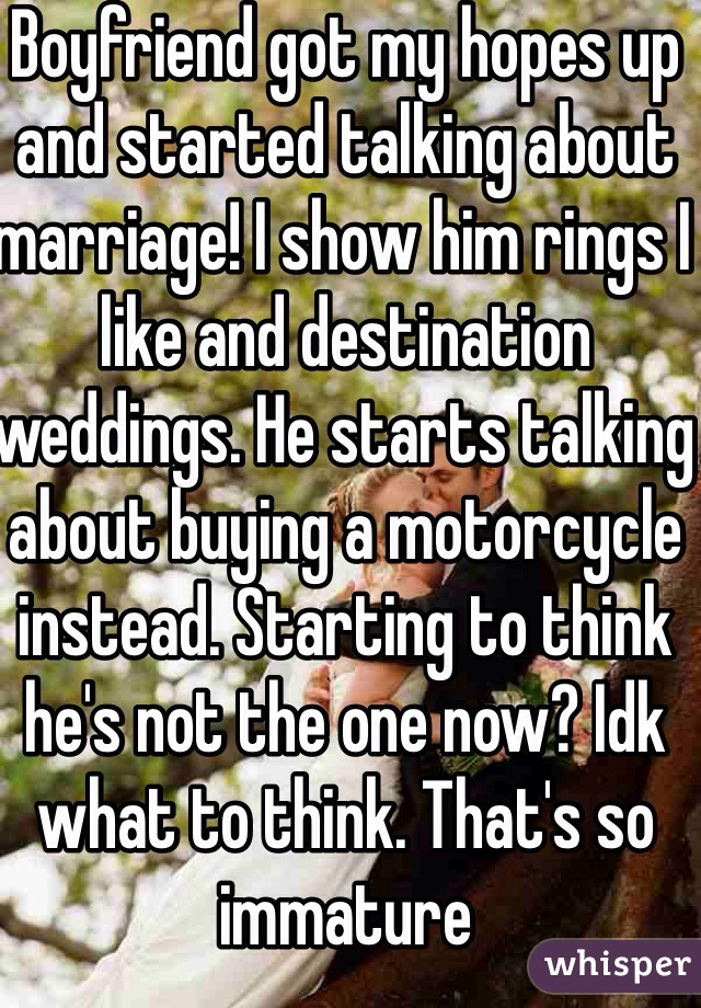 Boyfriend got my hopes up and started talking about marriage! I show him rings I like and destination weddings. He starts talking about buying a motorcycle instead. Starting to think he's not the one now? Idk what to think. That's so immature