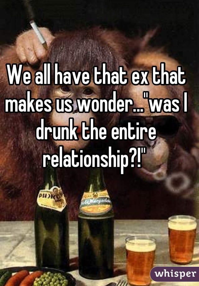"""We all have that ex that makes us wonder...""""was I drunk the entire relationship?!"""""""