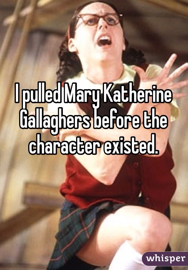 I pulled Mary Katherine Gallaghers before the character existed.
