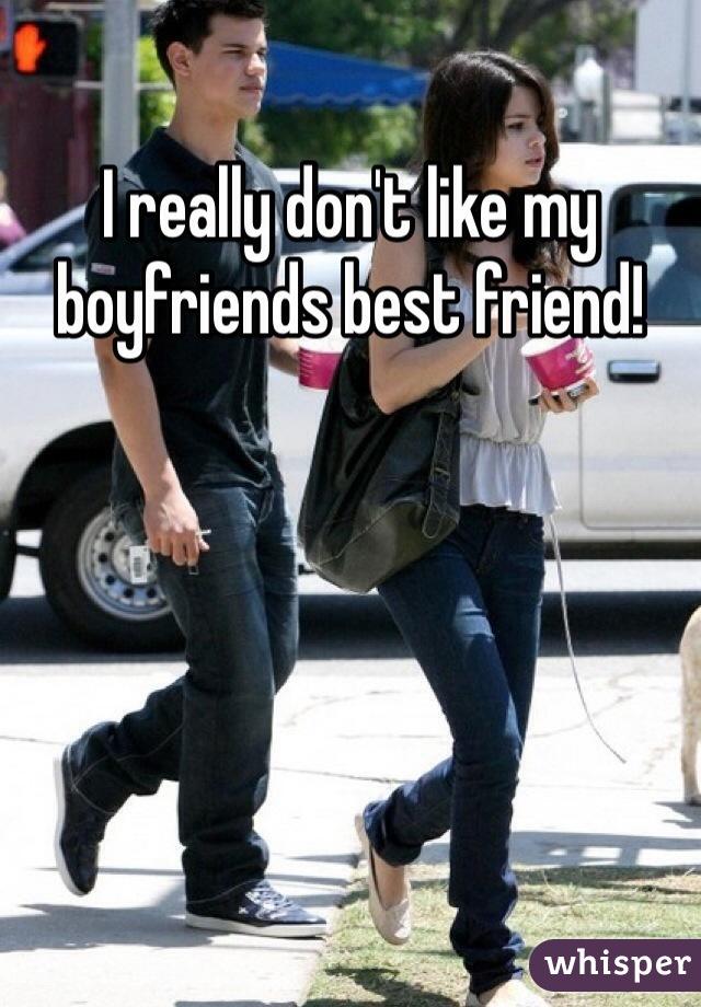 I really don't like my boyfriends best friend!