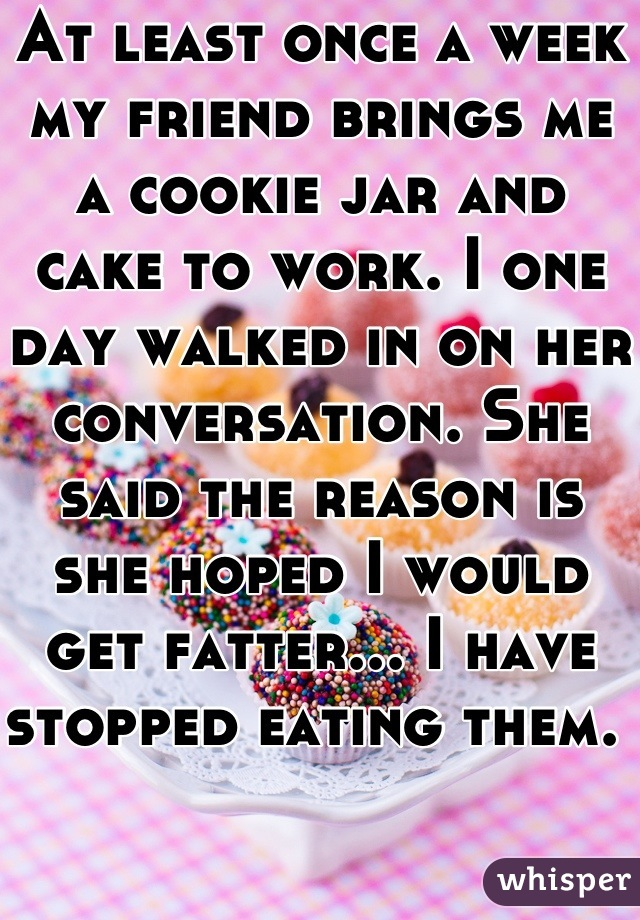 At least once a week my friend brings me a cookie jar and cake to work. I one day walked in on her conversation. She said the reason is she hoped I would get fatter... I have stopped eating them.