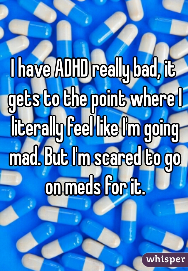 I have ADHD really bad, it gets to the point where I literally feel like I'm going mad. But I'm scared to go on meds for it.