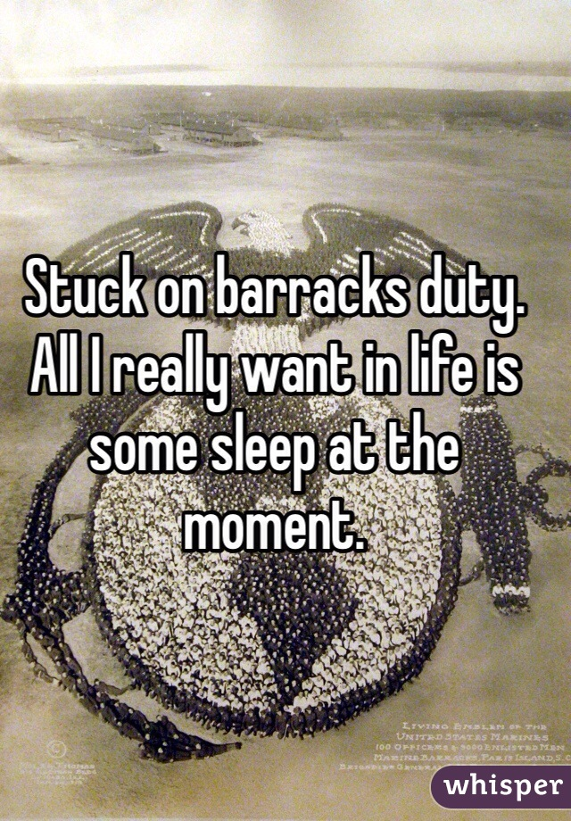 Stuck on barracks duty. All I really want in life is some sleep at the moment.