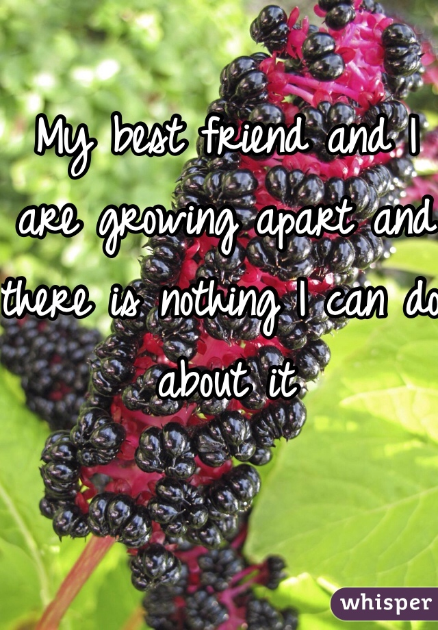 My best friend and I are growing apart and there is nothing I can do about it