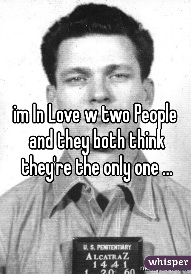 im In Love w two People and they both think they're the only one ...