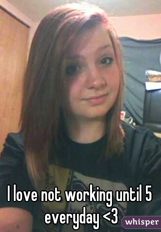 I love not working until 5 everyday <3