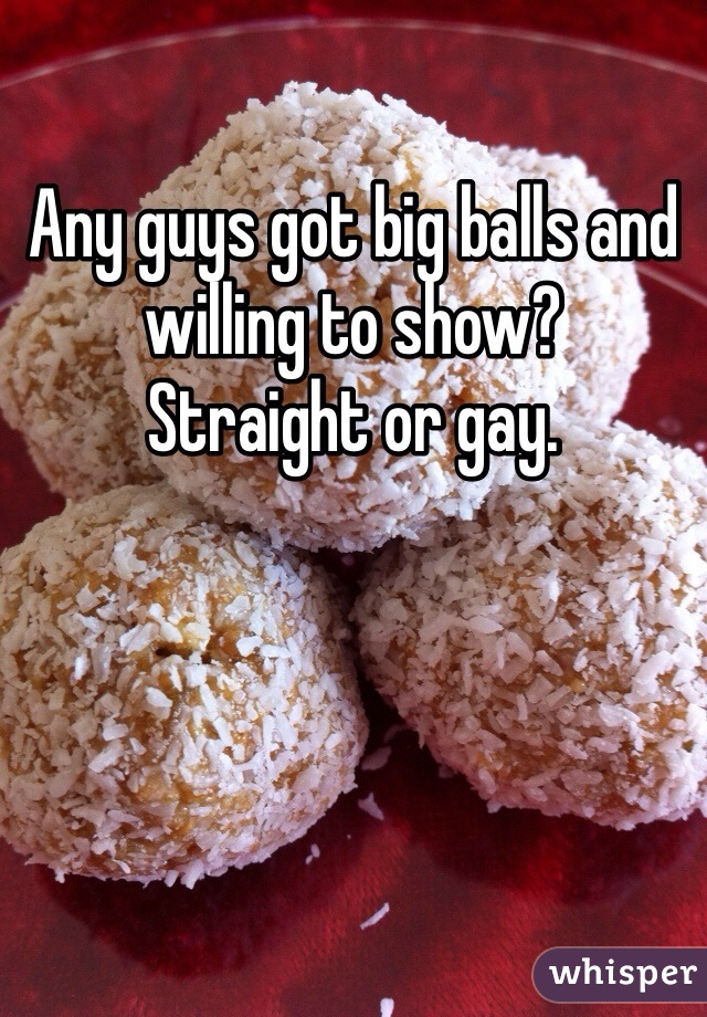 Any guys got big balls and willing to show? Straight or gay.