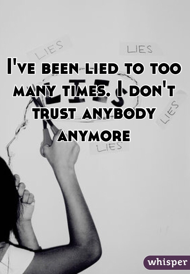 I've been lied to too many times. I don't trust anybody anymore