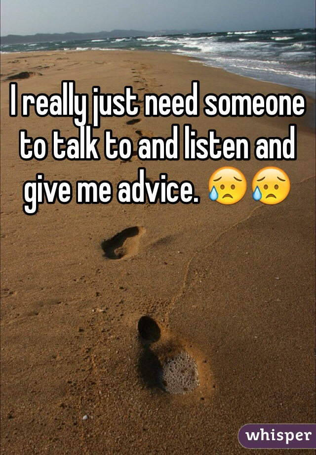 I really just need someone to talk to and listen and give me advice. 😥😥