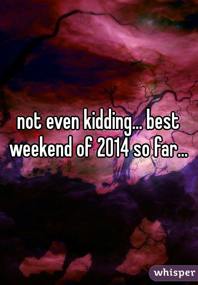 not even kidding... best weekend of 2014 so far...