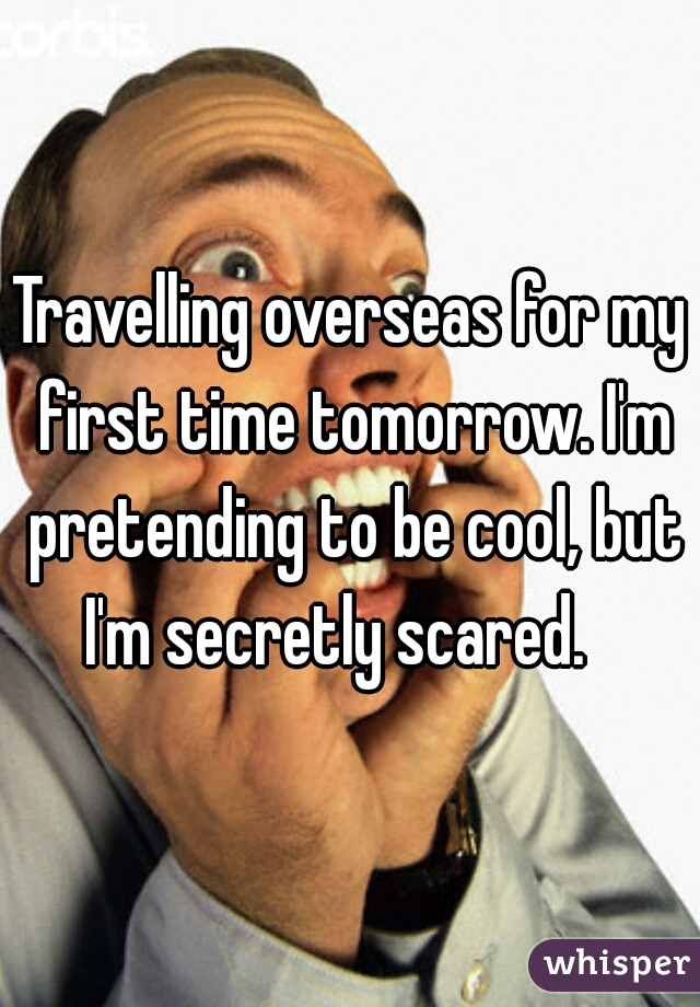 Travelling overseas for my first time tomorrow. I'm pretending to be cool, but I'm secretly scared.