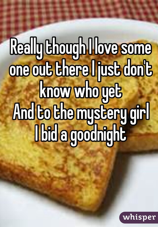 Really though I love some one out there I just don't know who yet  And to the mystery girl I bid a goodnight