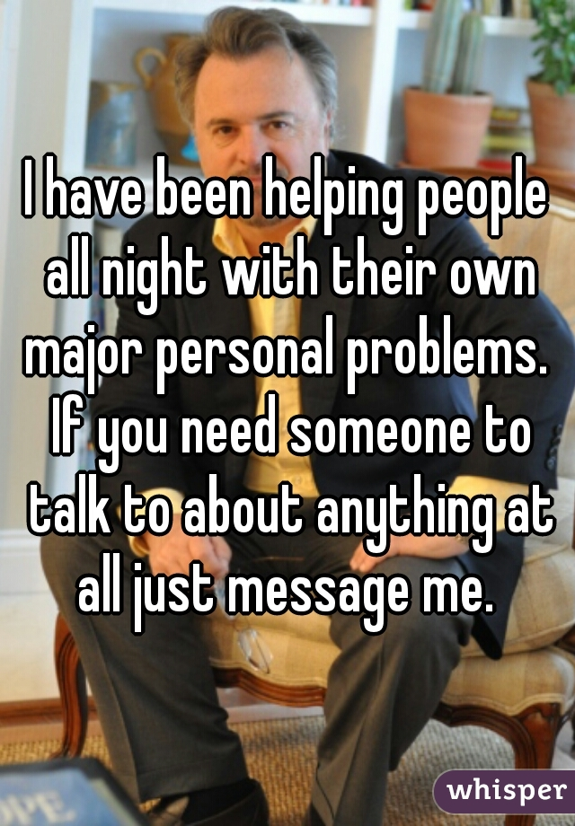 I have been helping people all night with their own major personal problems.  If you need someone to talk to about anything at all just message me.