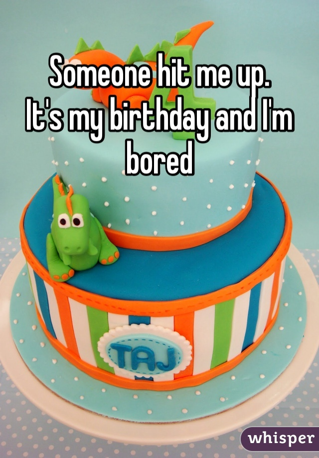Someone hit me up.  It's my birthday and I'm bored