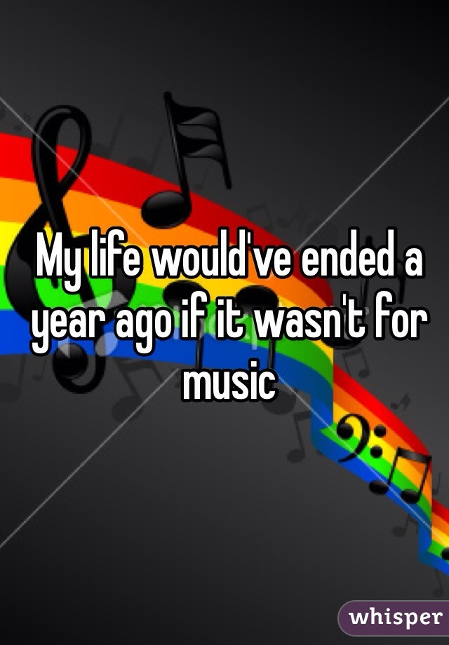 My life would've ended a year ago if it wasn't for music