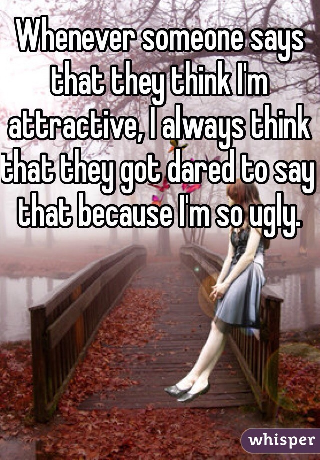 Whenever someone says that they think I'm attractive, I always think that they got dared to say that because I'm so ugly.