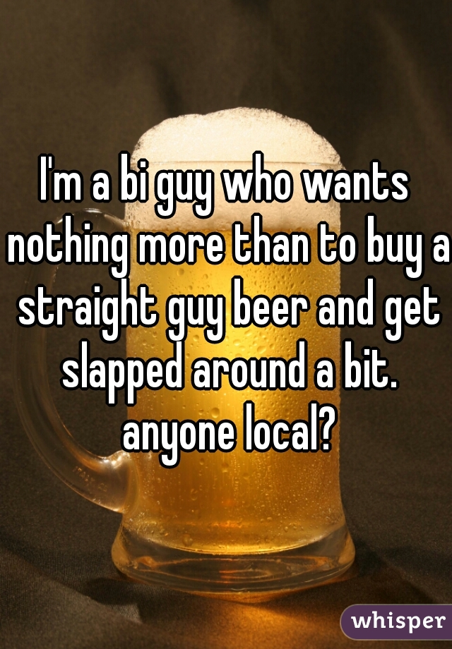 I'm a bi guy who wants nothing more than to buy a straight guy beer and get slapped around a bit. anyone local?