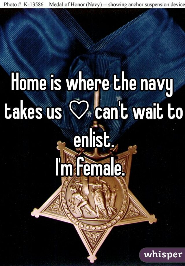 Home is where the navy takes us ♡ can't wait to enlist. I'm female.