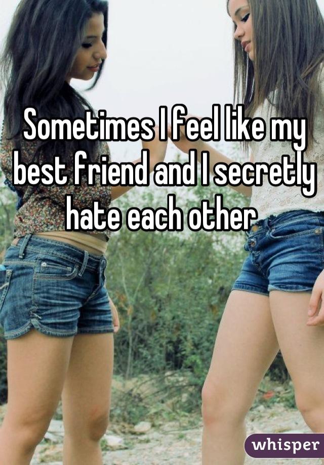 Sometimes I feel like my best friend and I secretly hate each other