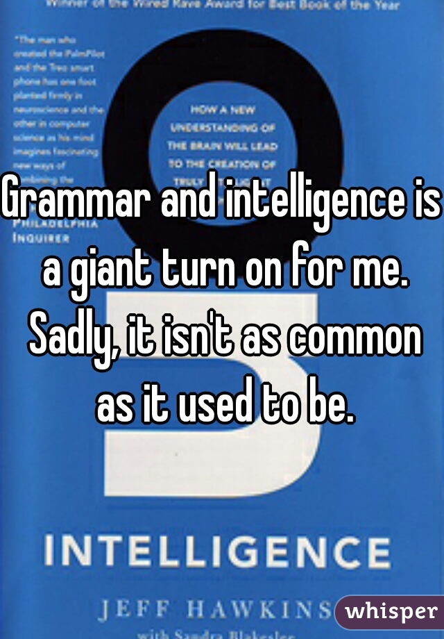 Grammar and intelligence is a giant turn on for me. Sadly, it isn't as common as it used to be.