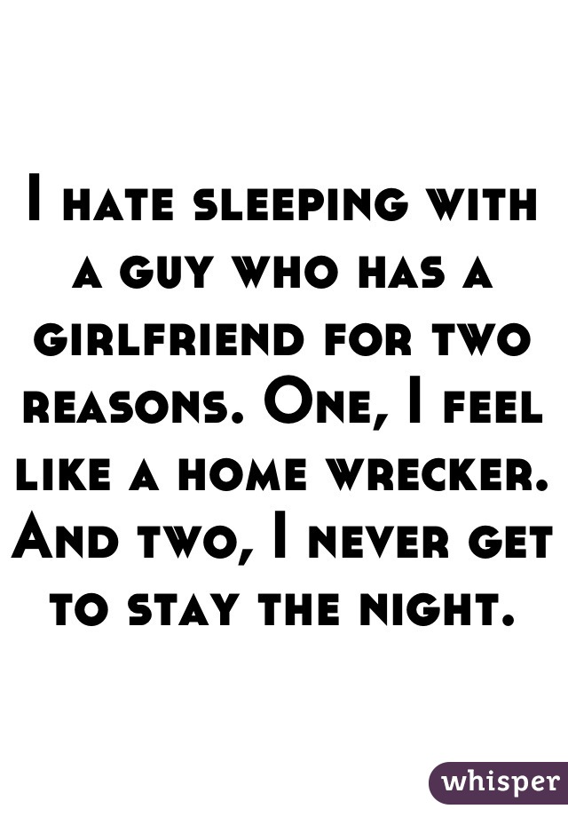 I hate sleeping with a guy who has a girlfriend for two reasons. One, I feel like a home wrecker. And two, I never get to stay the night.
