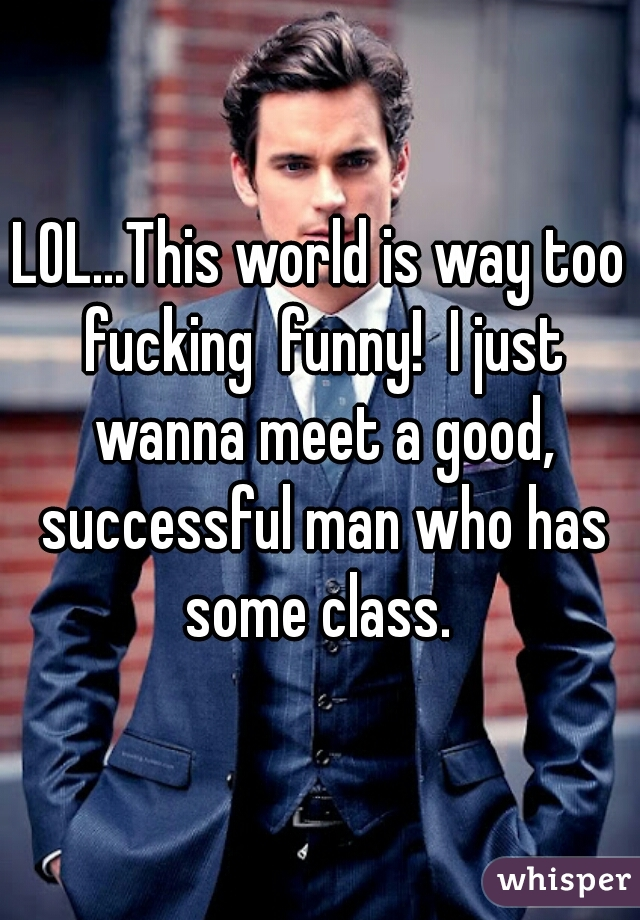 LOL...This world is way too fucking  funny!  I just wanna meet a good, successful man who has some class.