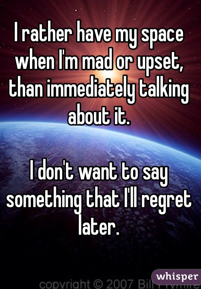 I rather have my space when I'm mad or upset, than immediately talking about it.  I don't want to say something that I'll regret later.
