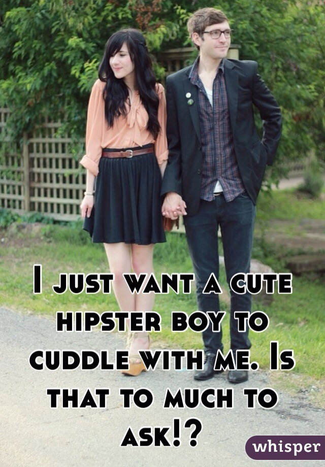 I just want a cute hipster boy to cuddle with me. Is that to much to ask!?