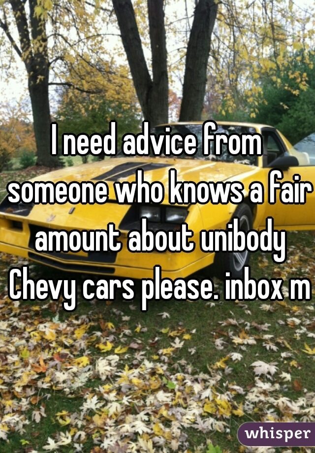I need advice from someone who knows a fair amount about unibody Chevy cars please. inbox me