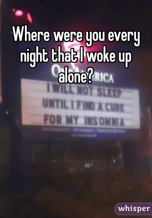 Where were you every night that I woke up alone?