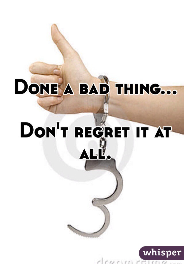 Done a bad thing...  Don't regret it at all.